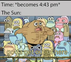 It's like clockwork these days: Time: *becomes 4:43 pm*  The Sun:  00  000  gotta get out of here It's like clockwork these days