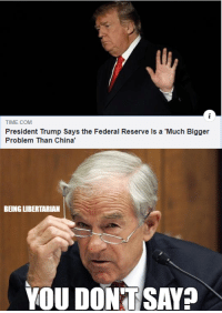 Memes, China, and Time: TIME.COM  President Trump Says the Federal Reserve ls a 'Much Bigger  Problem Than China'  BEING LIBERTARIAN  YOU DON TSAY? #endthefed (LC)