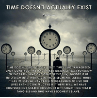 Confused, Memes, and Taken: TIME DOESN'T ACTUALLY EXIST  anoncws  12  2  3  10  6  TIME DOESN'T EXIST CLOCKS EXIST. TIME IS JUST AN AGREED  UPON CONSTRUCT TAKEN DISTANCE (ONE ROTATION  OF THE EARTH, AND ONE ORBIT OF THE SUN), DIVIDED IT UP  INTO SEGMENTS, THEN GIVEN THOSE SEGMENTS LABELS, WHILE  IT HAS ITS USES WE HAVE BEEN PROGRAMMED TO LIVE OUR  LIVES BY THIS CONSTRUCT AS IF IT WERE REAL. WE HAVE  CONFUSED OUR SHARED CONSTRUCT WITH SOMETHING THAT IS  TANGIBLE AND THUS HAVE BECOME ITS SLAVE  WE HAVE  OF THE EARTH, AND ONE