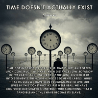 Confused, Memes, and Taken: TIME DOESN'T ACTUALLY EXIST  anonews  il 12  TIME DOESN'T  EXISTA CLOCKS  EXIST. TIME IS JUST AN AGREED  UPON CONSTRUCT WE HAVE TAKEN DISTANCE ONE ROTATION  OF THE EARTH.  AND ONE ORBIT OF THE SUN), DIVIDED IT UP  INTO SEGMENTS, THEN GIVEN THOSE SEGMENTS LABELS, WHILE  IT HAS ITS USES WE HAVE BEEN PROGRAMMED TO LIVE OUR  LIVES BY THIS CONSTRUCT AS IF IT WERE REAL. WE HAVE  CONFUSED OUR SHARED CONSTRUCT WITH SOMETHING THAT IS  TANGIBLE AND THUS HAVE BECOME ITS SLAVE. Thoughts?