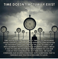 Confused, Memes, and Taken: TIME DOESN'T ACTUALLY EXIST  anonGw  2  3  4  10  6  TIME DOESN'T EXIST CLOCKS EXIST. TIME IS JUST AN AGREED  UPON CONSTRUCT TAKEN DISTANCE (ONE ROTATION  OF THE EARTH, AND ONE ORBIT OF THE SUN), DIVIDED IT UP  INTO SEGMENTS, THEN GIVEN THOSE SEGMENTS LABELS, WHILE  IT HAS ITS USES WE HAVE BEEN PROGRAMMED TO LIVE OUR  LIVES BY THIS CONSTRUCT AS IF IT WERE REAL. WE HAVE  CONFUSED OUR SHARED CONSTRUCT WITH SOMETHING THAT IS  TANGIBLE AND THUS HAVE BECOME ITS SLAVE  WE HAVE