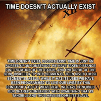 Confused, Memes, and Earth: TIME DOESN'T ACTUALLY EXIST  TIME DOESNT EXIST. CLOCKS EXIST TIME IS JUST AN  AGREED UPON CONSTRUCT WE HAVE TAKENDISTANCE  (ONE ROTATION OF THE EARTH, AND ONE ORBIT OF THE  SUN), DIVIDED IT UP INTO SEGMENTS, THEN GIVEN THOSE  SEGMENTS LABELS WHILE IT HAS ITS USES WE HAVE  BEEN PROGRAMMED TO LIVE OUR LIVES BY THIS  CONSTRUCT ASIF ITT WERE REAL WE HAVE CONFUSED  OUR SHARED CONSTRUCT WITH SOMETHING THATIS  TANGIBLE AND THUS HAVE BECOME ITS SLAVE Thoughts?
