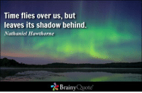 Time flies over us, but leaves its shadow behind. - Nathaniel Hawthorne  https://www.brainyquote.com/quotes/authors/n/nathaniel_hawthorne.html #brainyquote #time #QOTD: Time flies over us, but  leaves its shadow behind.  Nathaniel Hawthorne  Brainy  Quote Time flies over us, but leaves its shadow behind. - Nathaniel Hawthorne  https://www.brainyquote.com/quotes/authors/n/nathaniel_hawthorne.html #brainyquote #time #QOTD
