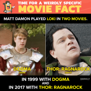 "Move over Hiddleston.: TIME FOR A WEIRDLY SPECIFIC  !"" MOVIE FACT  MATT DAMON PLAYED LOKI IN TWO MOVIES.  DOGMA  (1999)  THOR: RAGNAROCK  (2017)  IN 1999 WITH DOGMA  AND  IN 2017 WITH THOR: RAGNAROCK  DORKLY Move over Hiddleston."