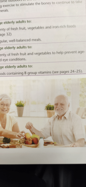 Hide the pain Harold in a food technology book: time  g exercise to stimulate the bones to continue to take  herals.  ge elderly adults to:  enty of fresh fruit, vegetables and iron-rich foods  age 32)  gular, well-balanced meals.  ge elderly adults to:  enty of fresh fruit and vegetables to help prevent age-  d eye conditions.  ge elderly adults to:  ods containing B group vitamins (see pages 24-25). Hide the pain Harold in a food technology book