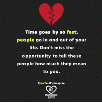 Life, Memes, and Mean: Time goes by so fast,  people  go in and out of your  life. Don't miss the  opportunity to tell these  people how much they mean  to you.  Type Yes if you agree  Ra  RELATIONSHIP  QUOTES