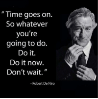 "Memes, Time, and Robert De Niro: "" Time goes on  So whatever  you're  going to do.  Do it.  Do it now.  Don't wait.""  Robert De Niro ""Don't wait for the perfect moment. Take the moment and make it perfect.""-unknown"