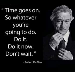 "Time, Robert De Niro, and Yes: "" Time goes on.  So whatever  you're  going to do.  Do it.  Do it now.  Don't wait.""  Il  Robert De Niro Yes, hes talking to you"
