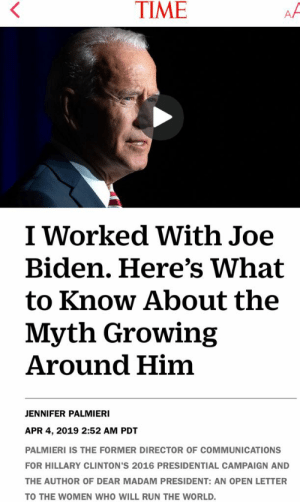 """Girls, Joe Biden, and Run: TIME  I Worked With Joe  Biden. Here's What  to Know About the  Myth Growing  Around Him  JENNIFER PALMIERI  APR 4, 2019 2:52 AM PDT  PALMIERI IS THE FORMER DIRECTOR OF COMMUNICATIONS  FOR HILLARY CLINTON'S 2016 PRESIDENTIAL CAMPAIGN AND  THE AUTHOR OF DEAR MADAM PRESIDENT: AN OPEN LETTER  TO THE WOMEN WHO WILL RUN THE WORLD It's just a """"myth"""" also, let's not talk about the little girls he's groped"""