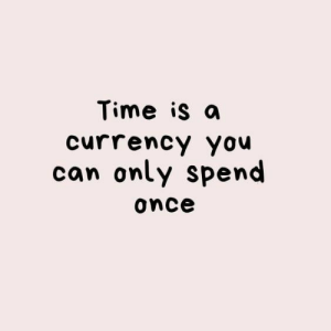 Time, Once, and Can: Time is a  currency you  can only spend  once