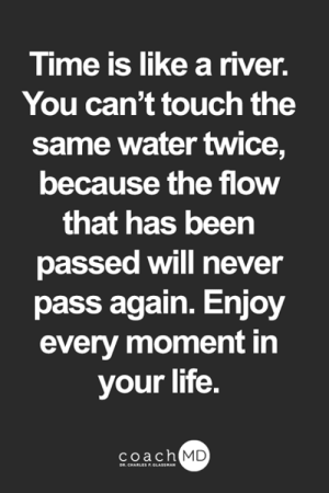 Life, Memes, and Time: Time is like a river.  You can't touch the  same water twice,  because the flow  that has been  passed will never  pass again. Enjoy  every moment in  your life.  coach MD  DR. CHARLES F.GLASSMAN <3