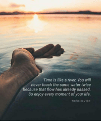 Life, Memes, and Awkward: Time is like a river You will  never touch the same water twice  because that flow has already passed.  So enjoy every moment of your life.  infinite vybe Do you want to know the right words to say next time you see your ex? Do you want to put an end to the awkward silences? The comprehensive guide to winning your ex back => http://tiny.cc/chance3nd