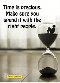 Memes, Precious, and Time: Time is precious.  Make sure you  spend it with the  right people.  Posve OurTOOKS