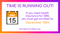 younginvincible:  Open enrollment ends December 15! That means if you need health insurance, you can enroll in a plan through the individual health insurance marketplace, but time is running out.Even if you already have a plan you like, it's a great opportunity to shop around and see if you can find a plan that saves you money. 80 percent of shoppers will find a plan for $75 a month or less. *Go to HealthCare.Gov to sign up for coverage.*What you need to know to get enrolled:The 2018 open enrollment period starts November 1 and ends December 15. That's right, open enrollment is shorter this year, and the final deadline to enroll in coverage is December 15 for most states. Make a plan to enroll early and avoid the deadline rush!New plans and prices are available each year, and plans may be more affordable than you think. 8 in 10 marketplace shoppers can qualify for a plan for $75/month or less.Re-enrolling? Shop and save! It's more important than ever to shop around. You may be eligible for additional savings, so make sure to log into your account, update your information, compare plans and pick the plan that's right for you.Free, local help is available. Use the connector tool above to make an appointment for free in person help enrolling in coverage in your area.: TIME IS RUNNING OUT!  If you need health  insurance for 2018,  you must get enrolled by  December 15th!  DEC  younginvincibles.org younginvincible:  Open enrollment ends December 15! That means if you need health insurance, you can enroll in a plan through the individual health insurance marketplace, but time is running out.Even if you already have a plan you like, it's a great opportunity to shop around and see if you can find a plan that saves you money. 80 percent of shoppers will find a plan for $75 a month or less. *Go to HealthCare.Gov to sign up for coverage.*What you need to know to get enrolled:The 2018 open enrollment period starts November 1 and ends December 15. That's right, open enrollment is shorter this year, and the final deadline to enroll in coverage is December 15 for most states. Make a plan to enroll early and avoid the deadline rush!New plans and prices are available each year, and plans may be more affordable than you think. 8 in 10 marketplace shoppers can qualify for a plan for $75/month or less.Re-enrolling? Shop and save! It's more important than ever to shop around. You may be eligible for additional savings, so make sure to log into your account, update your information, compare plans and pick the plan that's right for you.Free, local help is available. Use the connector tool above to make an appointment for free in person help enrolling in coverage in your area.