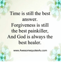God, Memes, and Best: Time is still the best  answer.  Forgiveness is still  the best painkiller,  And God is always the  best healer.  www.Awesomequotes4u.com