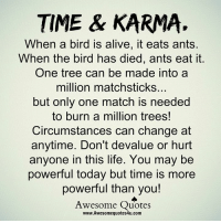Karma Quotes: TIME & KARMA.  When a bird is alive, it eats ants.  When the bird has died, ants eat it.  One tree can be made into a  million matchsticks...  but only one match is needed  to burn a million trees!  Circumstances can change at  anytime. Don't devalue or hurt  anyone in this life. You may be  powerful today but time is more  powerful than you!  Awesome Quotes  www.Awesomequotes4u.com