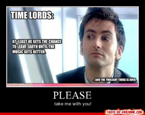 Pleasehttp://omg-humor.tumblr.com: TIME LORDS:  AT LEAST HE GETS THE CHANCE  TO LEAVE EARTH UNTILTHE  MUSIC GETS BETTER.  AND THE TWILIGHT THING IS OVER.  IROFLRAZZI.COM  PLEASE  take me with you!  TASTE OF AWESOME.COM Pleasehttp://omg-humor.tumblr.com