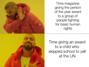 IMO the Hong Kong protesters (the ones risking their lives) should have gotten it.: Time magazine  giving the person  of the year award  to a group of  people fighting  for basic human  rights  Time giving an award  to a child who  skipped school to yell  at the UN IMO the Hong Kong protesters (the ones risking their lives) should have gotten it.