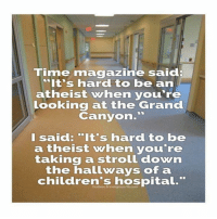 """Memes, Children's Hospital, and Hospital: Time magazine sai  """"It's hard to be an  atheist vehen you're  Looking at the Grand  Canyon  I said: """"It's hard to be  a theist vhen you're  taking a strol  down  the hallways of a  children's hospital"""