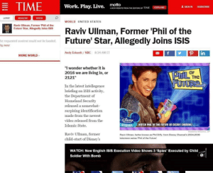 """Didn't see that coming: = TIME  motto  Work. Play. Live.  1 SIGN IN  SUBSCRIBE  EXPLORE  A NEW WEBSITE FROM THE EDITORS OF 1 IME  MENU  LATEST  MAGAZINE  VIDEOS  WORLD UNITED STATES  Raviv Ullman, Former 'Phil of the  Future' Star, Allegedly Joins ISIS  Raviv Ullman, Former 'Phil of the  Future' Star, Allegedly Joins ISIS  he requested content could not be loaded.  ry now  Andy Eckardt / NBC  8:34 AM ET  in  MORE WORLD  """"I wonder whether it is  2016 we are living in, or  OF  PhIL THE  FUTURE  2121""""  In the latest intellegence  briefing on ISIS activity,  the Department of  Homeland Security  released a somewhat-  surpising identification  made from the newest  DISNEY  video released from the  CHANNELI  WATCH PHIL OF THE FUTUre on DISney CHanneL! eorev  orIGinaL  Islamic State.  Ekaterina Shtukina AP  Raviv Ullman, former  Raviv Ullman, better known as Phil Diffy, from Disney Channel's 2004-2006  television series 'Phil of the Future'  child-start of Disney's  WATCH: New English ISIS Execution Video Shows 3 'Spies' Executed by Child  Soldier With Bomb Didn't see that coming"""