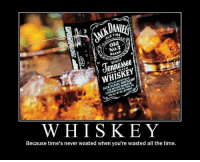 wasted: TIME  old  No.  BRAN  WHISKEY  WHISKEY  Because time's never wasted when you're wasted all the time.