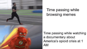 Memes, Reddit, and Power: Time passing while  browsing memes  Time passing while watching  a documentary about  America's opioid crisis at 1  AM Knowledge is power
