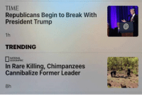 Dank, National Geographic, and 🤖: TIME  Republicans Begin to Break With  President Trump  TRENDING  NATIONAL  GEOGRAPHIC  In Rare Killing, Chimpanzees  Cannibalize Former Leader