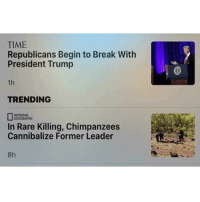 There are no coincidences.: TIME  Republicans Begin to Break With  President Trump  TRENDING  NATIONAL  GEOGRAPHIC  In Rare Killing, Chimpanzees  Cannibalize Former Leader  8h There are no coincidences.