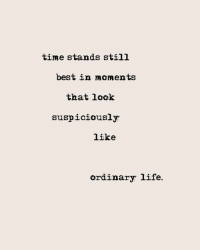 Life, Best, and Time: time stands still  best in moments  that look  suspiciously  like  ordinary life.