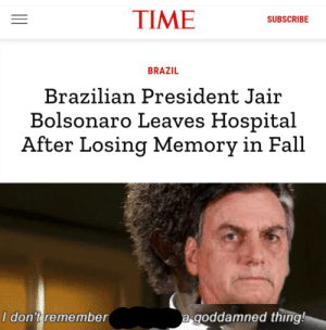 Get rekt bolsaboy: TIME  SUBSCRIBE  BRAZIL  Brazilian President Jair  Bolsonaro Leaves Hospital  After Losing Memory in Fall  a goddamned thing!  I don't remember Get rekt bolsaboy
