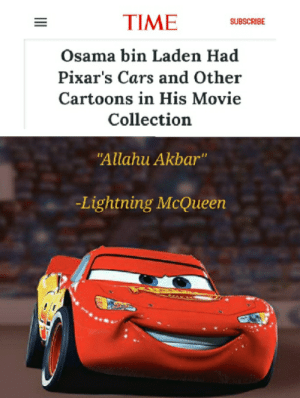 "Thanks Pixar: TIME  SUBSCRIBE  Osama bin Laden Had  Pixar's Cars and Other  Cartoons in His Movie  Collection  ""Allahu Akbar""  -Lightning McQueen Thanks Pixar"