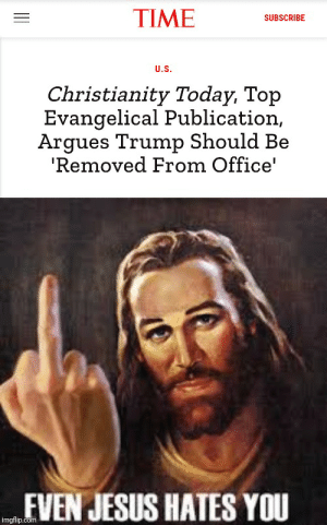 It do be like that: TIME  SUBSCRIBE  U.S.  Christianity Today, Top  Evangelical Publication,  Argues Trump Should Be  'Removed From Office'  mEVEN JESUS HATES YOU  imgflip.com It do be like that