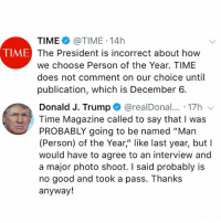 "PresidentTrump says he was called by TimeMagazine about ""probably"" being named 'Person Of The Year' and the magazine claims this false...thoughts? 🇺🇸🤔 @Time @RealDonaldTrump WSHH: TIME@TIME 14h  The President is incorrect about how  we choose Person of the Year. TIME  does not comment on our choice until  publication, which is December 6.  TIME  Donald J. Trump + @realDonal...-17h ﹀  Time Magazine called to say that I was  PROBABLY going to be named ""Man  (Person) of the Year,"" like last year, but I  would have to agree to an interview and  a major photo shoot. I said probably is  no good and took a pass. Thanks  anyway! PresidentTrump says he was called by TimeMagazine about ""probably"" being named 'Person Of The Year' and the magazine claims this false...thoughts? 🇺🇸🤔 @Time @RealDonaldTrump WSHH"
