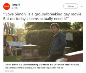 "Community, Corgi, and Definitely: TIME  TIME  Follow  @TIME  Love Simon' is a groundbreaking gay movie  But do today's teens actually need it?'""  Love, Simon' Is a Groundbreaking Gay Movie. But Do Today's Teens Actually  It's a milestone that is overdue, but has been outpaced by real life  time.com  as bee outpac y real christopherokamoto: obsolote-corgi:  grannyweatherwax:  susiephone: can straight people just, like… shut the fuck up? please? just for five minutes? please? please just shut up? this article is literally written by a gay man. who is openly married to his partner. and if you read it, it talks about how this movie is in fact too bland and unrelatable for today's queer teens. ""A milestone that feels overdue–the first mainstream teen comedy foregrounding a gay character–may have been outpaced by real life. Can a love story centered around a gay teen who is very carefully built to seem as straight as possible appeal to a generation that's boldly reinventing gender and sexuality on its own terms?"" like. there's definitely the valid argument to be made that just normalizing depictions of gay romance and gay protagonists is very important, because representation is still not what it should be, by a long shot. but this article is about another issue altogether, and makes some points which are worth considering…  namely that this movie doesn't go far enough in providing that representation to today's teens, but seems aimed more at a previous generation. but so like. can we not just make blanket assumptions like this, as a community? can we not leap to conclusions without taking five seconds to educate ourselves? honestly.  BLESS THIS ADDITION   The headline Daniel D'Addario deserved:"