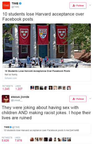 "swagintherain: Harvard decided to rescind offers of acceptance to at leas 10 incoming youth for the class of 2021 after conducting an investigation that unfolded offensive messages these people posted on the social media, specifically on Facebook. They posted memes about rape, dead children, Holocaust as well as making racist jokes about Mexican children who were hypothetically hanged calling them ""pinata time.""   The Ivy League university RESERVES the right to withdraw offers of acceptance   if an ""admitted student engages in behavior that brings into question his or her honesty, maturity, or moral character.""   Harvard exercised the right to choose who represents their institution. And I applaud this decision.  : TIME  @TIME  TIME  Follovw  10 students lose Harvard acceptance over  Facebook posts  10 Students Lose Harvard Acceptance Over Facebook Posts  Not so funny  fortune.com  RETWEETS LIKES  1,045 1,207   elexus jionde  @Lexual  Follow 