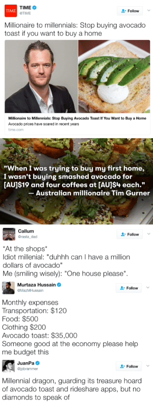 "Bailey Jay, Dad, and Food: TIME  @TIME  TIME  FollowV  Millionaire to millennials: Stop buying avocado  toast if you want to buy a home  Millionaire to Millennials: Stop Buying Avocado Toast If You Want to Buy a Home  Avocado prices have soared in recent years  time.conm   ""When I was truying to buy my first home  I wasn't buying smashed avocado for  [AU]$19 and four coffees at [AU]$4 each.""  Australian millionaire Tim Gurner   Callum  @rasta_dad  Follow  At the shops  ldiot millenial: ""duhhh can I have a million  dollars of avocado  Me (smiling wisely): ""One house please"".   9.  Murtaza Hussain  Follow  MazMHussain  Monthly expenses  Transportation: $120  Food: $500  Clothing $200  Avocado toast: $35,000  Someone good at the economy please help  me budget this   JuanPa Ф  @jpbrammer  Follow  Millennial dragon, guarding its treasure hoard  of avocado toast and rideshare apps, but no  diamonds to speak of werewolfhusband:  stachionalgeographic: micdotcom:   Millionaire suggests millennials could afford homes if they stopped buying avocado toast Trying to find the extra cabbage to buy a home and aren't sure where you'll get it? One millionaire claims the answer lies in your avocado toast. Australian Tim Gurner recently suggested that if young first-time homebuyers curbed their avocado toast addiction they could save enough money to buy a home, as Time reports. Even if you ate avocado toast every single day, using the median U.S. home value price of $196,500 via Zillow, it would still take about 13 years  to save enough for a mere downpayment. As Mic has pointed out before, shaming millennials about food or drink purchases is rarely helpful. Read more (5/16/17)   I AM GUFFAWING  I'M THE CAUSE OF YOUR DEBT!"