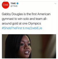 Memes, American, and Time: TIME  @TIME  TIME  Gabby Douglas is the first American  gymnast to win solo and team all-  around gold at one Olympics  #ShelsTheFirst ti.me/2WbEJe Missing a few but so inspiring!