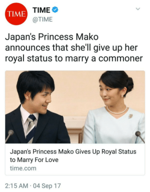 Commoner: TIME  @TIME  TIME  Japan's Princess Mako  announces that shell give up her  royal status to marry a commoner  Japan's Princess Mako Gives Up Royal Status  to Marry For Love  time.com  2:15 AM 04 Sep 17