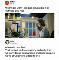 Funny, Marriage, and Millennials: TIME  @TIME  TIME  Millennials want jobs and education, not  marriage and kids  Kelly  @kellyblaus  Alternate headline:  Y'all fucked up the economy so badly that  we can't focus on marriage and kids because  we're struggling to afford to live Talk to em Kelly.. funniest15 viralcypher funniest15seconds Www.viralcypher.com