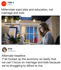 Marriage, Millennials, and Focus: TIME  @TIME  TIME  Millennials want jobs and education, not  marriage and kids  Kelly  @kellyblaus  Alternate headline:  Y'all fucked up the economy so badly that  we can't focus on marriage and kids because  we're struggling to afford to live
