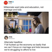 Facts, Marriage, and Tumblr: TIME  @TIME  TIME  Millennials want jobs and education, not  marriage and kids  Kelly  @kellyblaus  Alternate headline:  Y'all fucked up the economy so badly that  we can't focus on marriage and kids because  we're struggling to afford to live dankmemeking:big facts