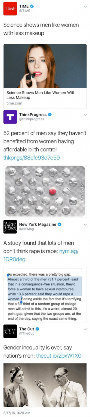 bigmammallama5:  your-local-mexican:  thetrippytrip:    no one cares what men think    For a group whose opinions are irrelevant, men sure like to talk a lot  #science shows that men are fucking annoying : TIME  @TIME  TIME  Science shows men like women  with less makeup  Science Shows Men Like Women With  Less Makeup  time.com   ThinkProgress  @thinkprogress  52 percent of men say they haven't  benefited from women having  affordable birth control  thkpr.gs/88efc93d7e59   New York Magazine  @NYMag  EW  A study found that lots of men  don't think rape is rape: nym.ag/  1DROdeg  expected, there was a pretty big gap.  most a third of the men (31.7 percent) said  that in a consequence-free situation, they'od  force a woman to have sexual intercourse,  while 13.6 percent said they would rape a  woman. Setting aside the fact that it's terrifying  that a fuil third of a random group of college  men will admit to this, it's a weird, almost 20-  point gap, given that the two groups are, at the  end of the day, saying the exact same thing.   CUI  The Cut  @TheCut  Gender inequality is over, say  nation's men: thecut.io/2bxW1XO  8/17/16, 9:29 AM bigmammallama5:  your-local-mexican:  thetrippytrip:    no one cares what men think    For a group whose opinions are irrelevant, men sure like to talk a lot  #science shows that men are fucking annoying