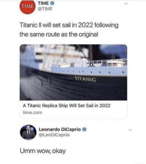 Leonardo DiCaprio, Titanic, and Wow: TIME  @TIME  TIME  Titanic II will set sail in 2022 following  the same route as the original  TITANIC  A Ttanic Replica Ship Will Set Sail in 2022  time.com  Leonardo Dicaprio  @LeoDiCaprio  Umm wow, okay Titanic 2