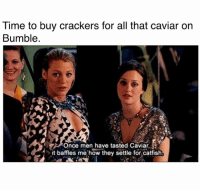 Catfished, Stalking, and Date: Time to buy crackers for all that caviar on  Bumble.  Once men have tasted Caviar,  it baffles me how they settle for catfish You mean we don't have to waste several hours stalking profiles before a date anymore??
