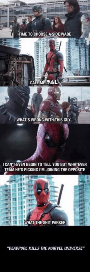 """Best Friend, Dodgeball, and Shit: TIME TO CHOOSE A SIDE WADE  WHAT'S WRONG WITH THIS GUY...  I CAN'T.EVEN BEGIN TO TELL YOU BUT WHATEVER  TEAM HE'S PICKING I'M JOINING THE OPPOSITE  WHAT THE SHIT PARKER  """"DEADPOOL KILLS THE MARVEL UNIVERSE When youre about to play dodgeball and your best friend is being a little b*tch."""