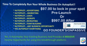 passiveincomeforlife-blog:www.passiveincomeforlife.org One time payment of $97.00 for your Founder's position, ONPASSIVE will be launching SOON. Are you tired of RECRUITING and getting no where? Let our system do it for you. CHOOSE WISELY!!!: Time To Completely Run Your Whole Business On Autopilot!!  AUTOPLOTARTISING $97.00 to lock in your spot  Pre-Launch  Or  AUTOPILOT MARKETING  AUTOPILOT...LEADS  AUTOPILOT...SIGNUPS  $997.00 After  AUTOPILOT... RECRUITING  AUTOPILOT...TEAM BUILDING  AUTOPILOT....ANY BUSINESS OPPORTUNITY  Total Founders [live]  27530  YES AUTOPILOT EVERYTHING GO FOUNDER'S/ONPASSIVE  Yes, It Automates Your Existing Business And Provides A MASSIVE  Income Opportuníty for using this breakthrough platform passiveincomeforlife-blog:www.passiveincomeforlife.org One time payment of $97.00 for your Founder's position, ONPASSIVE will be launching SOON. Are you tired of RECRUITING and getting no where? Let our system do it for you. CHOOSE WISELY!!!