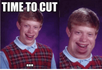 TIME TO CUT Bad luck Brian.