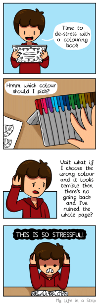 """Life, Omg, and Tumblr: Time to  de-stresswith  a colouring  book  Hrmm which colour  should I pick?  Wait what if  I choosethe  wrong colour  and it Looks  terrible then  there's no  going back  and I've  ruined the  whole page?  THIS IS SO STRESSFUL!  My Life in a Strip <p><a href=""""https://omg-images.tumblr.com/post/164162607322/de-stress"""" class=""""tumblr_blog"""">omg-images</a>:</p>  <blockquote><p>De-stress</p></blockquote>"""