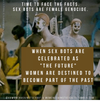 "Being Alone, Facts, and Fucking: TIME TO FACE THE FACTS  SEX BOTS ARE FEMALE GENOCIDE  WHEN SEX BOTS ARE  CELEBRATED AS  "" THE FUTURE  WOMEN ARE DESTINED TO  BECOME PART OF THE PAST  @XXWOMENAGAINSTSEXBOT & WOMENAGAINSTSEXBOTS.TUMBLR.COM xdarylofthebellsx:  libertarirynn:  ricwulf:  blackan08:   brett-caton: Good god, the paranoid delusions of these people! I don't see some popular movement screaming ""the future is MALE"". Argh this just so fucking stupid   I dunno, I find this incredibly funny. Think about the kind of person who would actually say this, and it becomes clear that replacing them, specifically, with sex robots would be a net gain. These are the people that are devoid of a personality. They lack any and all depth. The only thing these bitter women have to offer is sex, the area that they currently hold the keys to (men are expected to court women, and a man's consent is almost always assumed). It's even more apparent that it's about maintaining control of this sphere when you look at birth control, and how Feminists have opposed male birth control pills in the past.  They're terrified that men will be able to get sex without them, because without sex they're nothing. Meanwhile, back in reality, most women won't freak out over this. They might think it's icky and be uncomfortable (and I agree to a certain extent), but they're more than just sex and they know that. They have nothing to fear because that isn't all they offer. Because women are more than their vagina.   15 sex bots broke into my room and killed me on site idk what you're talking about.Also they make male sex robots too but I see almost no one talk about that for some reason 🤔🤔🤔  Shouldn't radfems be glad that these exist because then men won't bother women for sex and fucking sex robots instead, leaving women alone?   They don't know what they fucking want. Half of them are political lesbians anyway so it's not like they want to have sex with men to begin with. They also insist that women should be treated as more than just sex objects but then act like literal sex objects are replacing women."