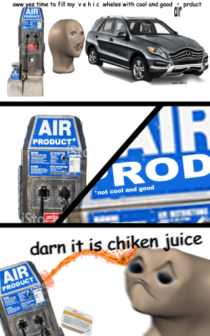 Aww, Juice, and Cool: time to fill my vehic wheles with cool and good i prduct  AIR  aww yes  PRODUCT  (sad vehic)  AIR  PRODUCT*  ROD  *not cool and good  darn it is chiken juice  AIR  PRODUCT